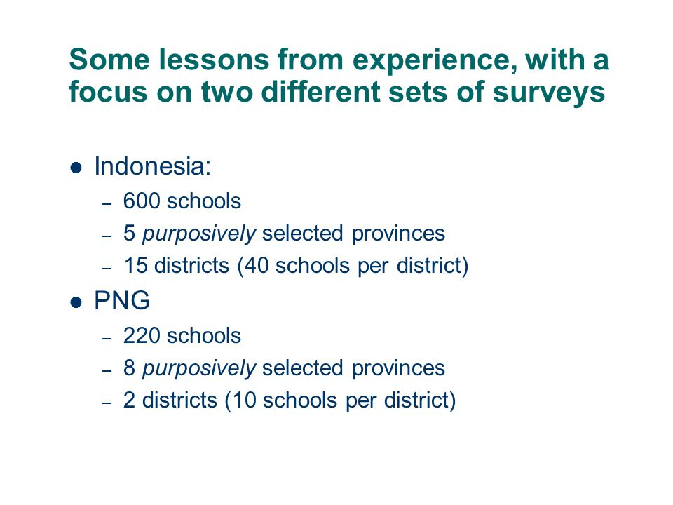 Some lessons from experience, with a focus on two different sets of surveys Indonesia: – 600 schools – 5 purposively selected provinces – 15 districts (40 schools per district) PNG – 220 schools – 8 purposively selected provinces – 2 districts (10 schools per district)
