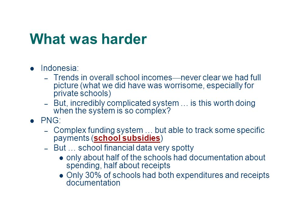 What was harder Indonesia: – Trends in overall school incomes never clear we had full picture (what we did have was worrisome, especially for private schools) – But, incredibly complicated system … is this worth doing when the system is so complex.