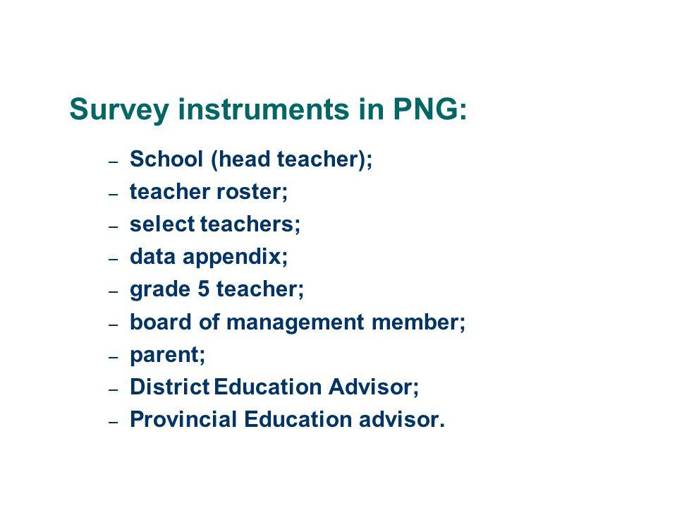 Survey instruments in PNG: – School (head teacher); – teacher roster; – select teachers; – data appendix; – grade 5 teacher; – board of management member; – parent; – District Education Advisor; – Provincial Education advisor.