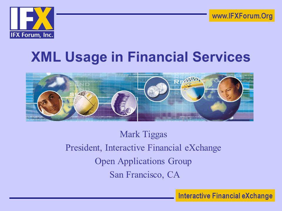 Interactive Financial eXchange www.IFXForum.Org XML Usage in Financial Services Mark Tiggas President, Interactive Financial eXchange Open Applications Group San Francisco, CA