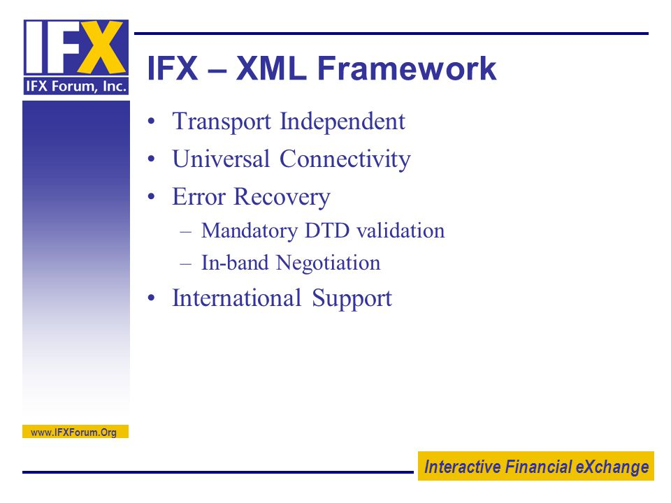 Interactive Financial eXchange   IFX – XML Framework Transport Independent Universal Connectivity Error Recovery –Mandatory DTD validation –In-band Negotiation International Support