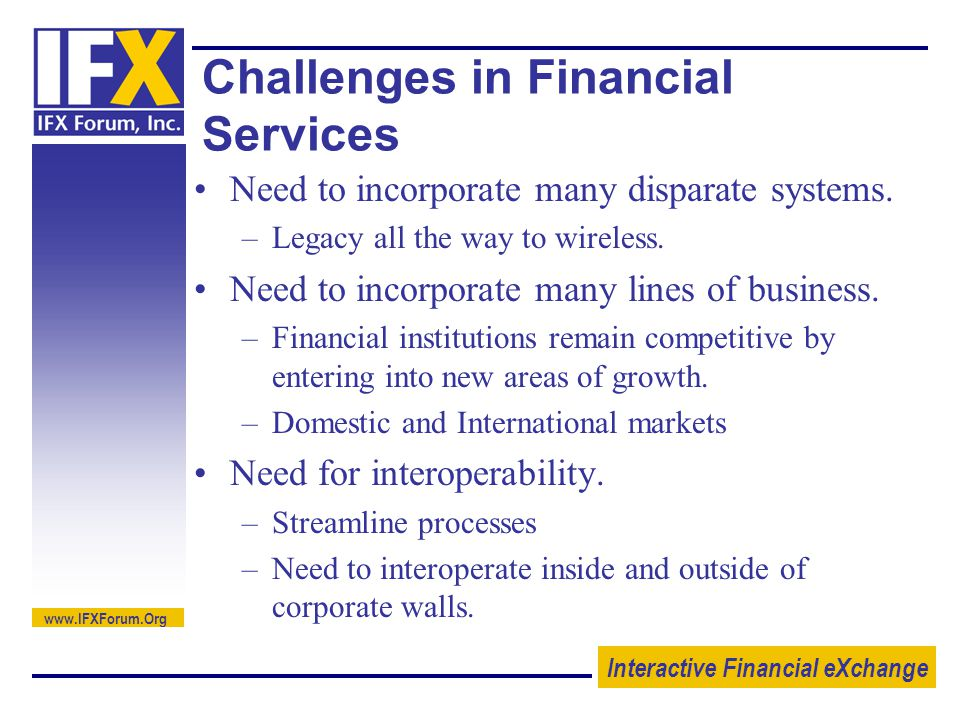 Interactive Financial eXchange   Challenges in Financial Services Need to incorporate many disparate systems.