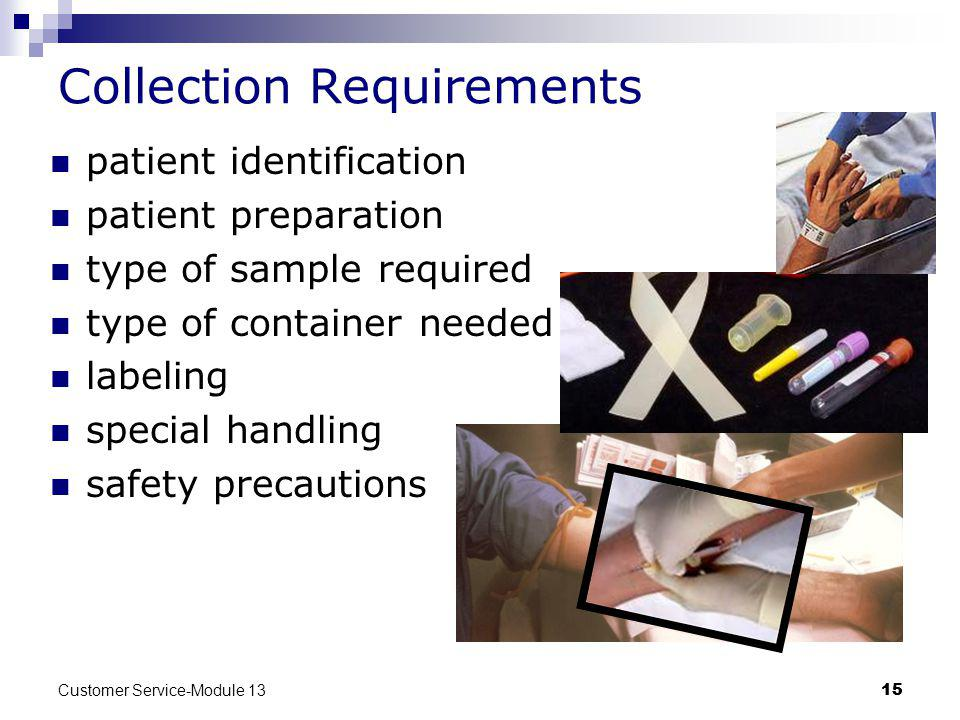 Customer Service-Module 13 15 Collection Requirements patient identification patient preparation type of sample required type of container needed labeling special handling safety precautions