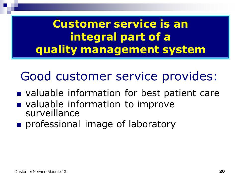 Customer Service-Module 13 20 Good customer service provides: valuable information for best patient care valuable information to improve surveillance professional image of laboratory Customer service is an integral part of a quality management system
