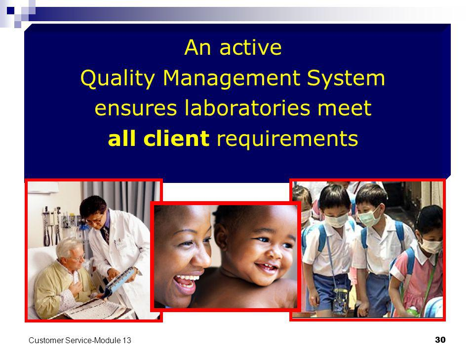 Customer Service-Module 13 30 An active Quality Management System ensures laboratories meet all client requirements