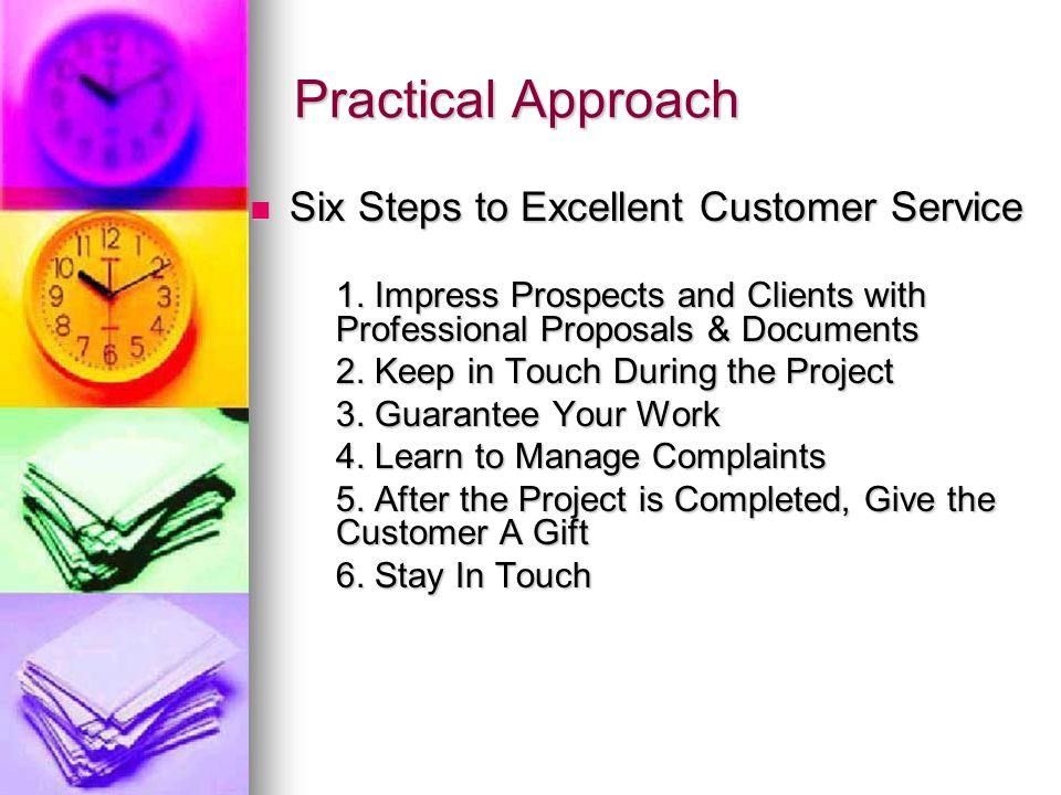 Practical Approach Six Steps to Excellent Customer Service Six Steps to Excellent Customer Service 1. Impress Prospects and Clients with Professional