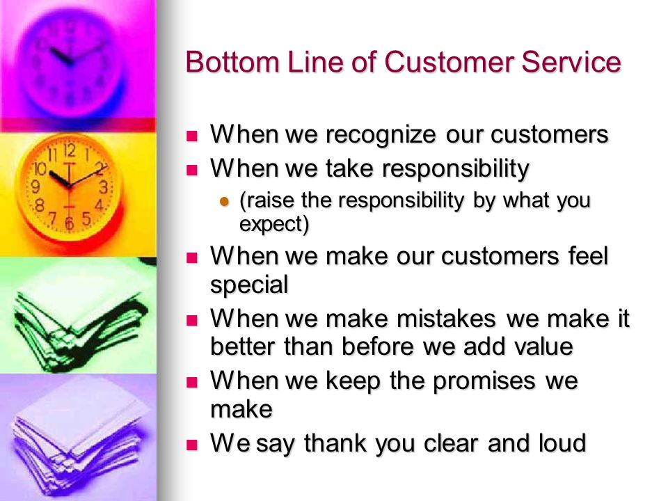 Bottom Line of Customer Service When we recognize our customers When we recognize our customers When we take responsibility When we take responsibilit