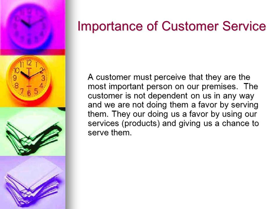 Importance of Customer Service A customer must perceive that they are the most important person on our premises. The customer is not dependent on us i