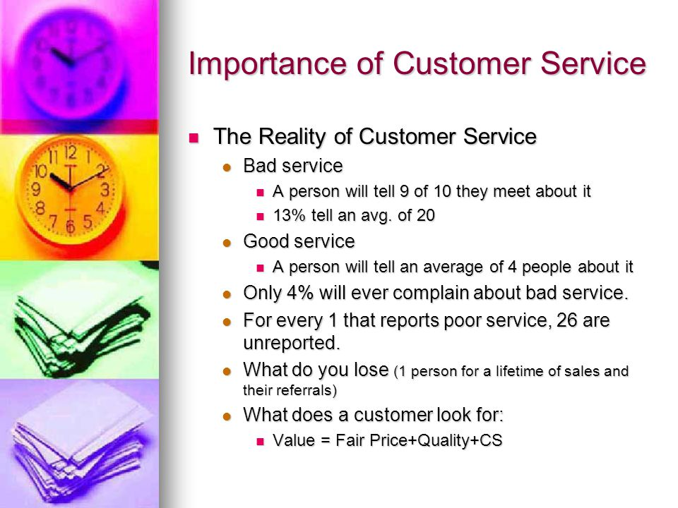 Importance of Customer Service Focus on the customer Focus on the customer 67% stop using a business due to indifferent employee treated them poorly 67% stop using a business due to indifferent employee treated them poorly Five time more likely to leave due to poor service than product quality Five time more likely to leave due to poor service than product quality 96% never complain about rude or discourteous service but….