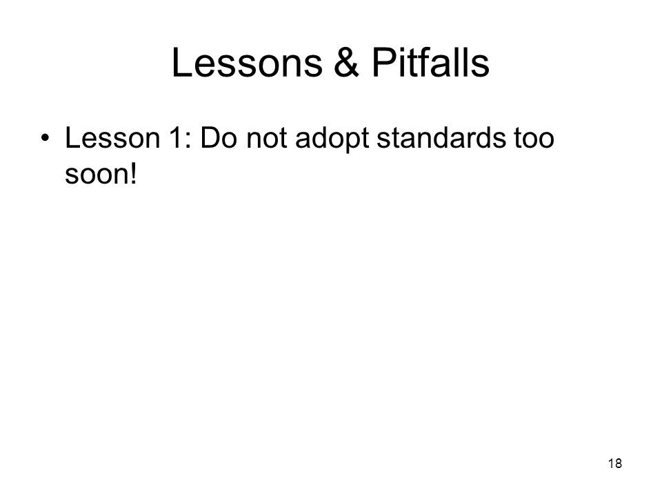 18 Lessons & Pitfalls Lesson 1: Do not adopt standards too soon!