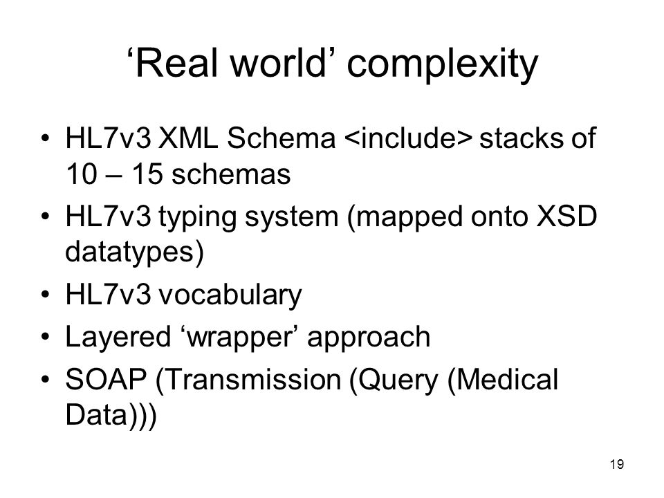 19 Real world complexity HL7v3 XML Schema stacks of 10 – 15 schemas HL7v3 typing system (mapped onto XSD datatypes) HL7v3 vocabulary Layered wrapper approach SOAP (Transmission (Query (Medical Data)))
