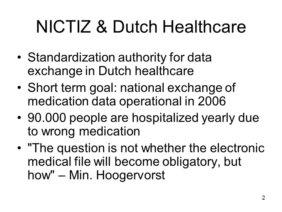 3 NICTIZ & Dutch Healthcare Communication between: –Healthcare Provider (GP, hospital etc.) –Healthcare Information Broker (HIB) HIB provides: –index of which parties have patient data –no patient data itself –messaging services –aggregation services Health Level Seven version 3 (HL7v3)