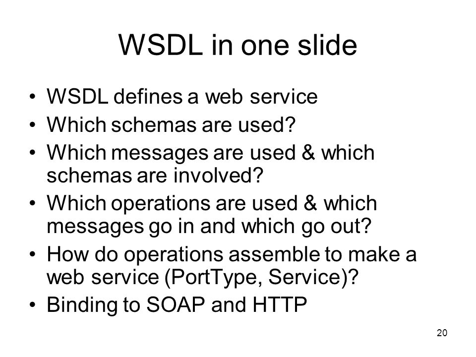 20 WSDL in one slide WSDL defines a web service Which schemas are used.