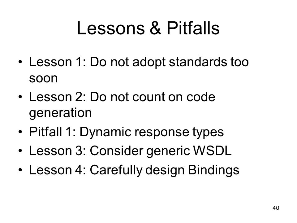 40 Lessons & Pitfalls Lesson 1: Do not adopt standards too soon Lesson 2: Do not count on code generation Pitfall 1: Dynamic response types Lesson 3: Consider generic WSDL Lesson 4: Carefully design Bindings