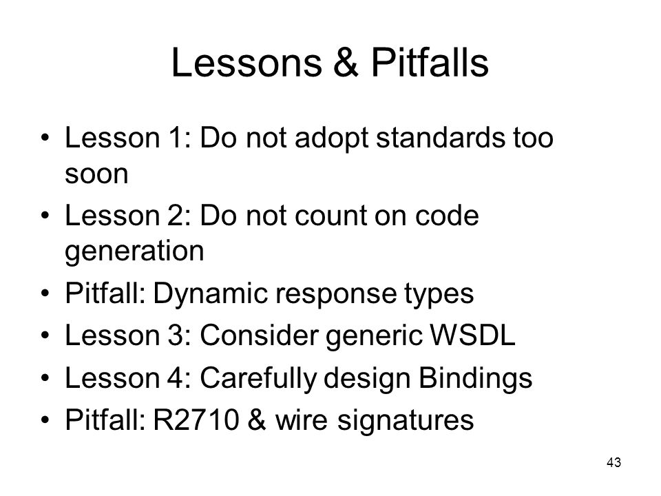 43 Lessons & Pitfalls Lesson 1: Do not adopt standards too soon Lesson 2: Do not count on code generation Pitfall: Dynamic response types Lesson 3: Consider generic WSDL Lesson 4: Carefully design Bindings Pitfall: R2710 & wire signatures
