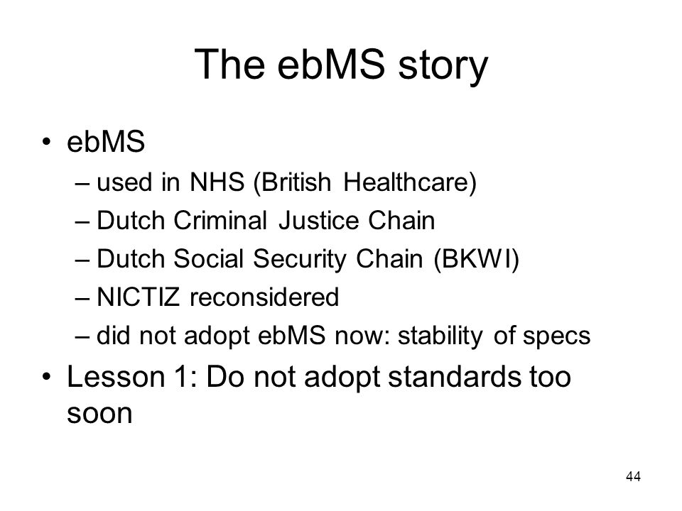 44 The ebMS story ebMS –used in NHS (British Healthcare) –Dutch Criminal Justice Chain –Dutch Social Security Chain (BKWI) –NICTIZ reconsidered –did not adopt ebMS now: stability of specs Lesson 1: Do not adopt standards too soon