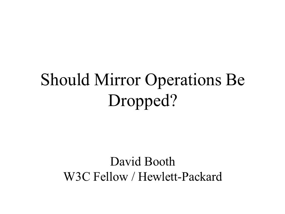 Should Mirror Operations Be Dropped? David Booth W3C Fellow / Hewlett-Packard