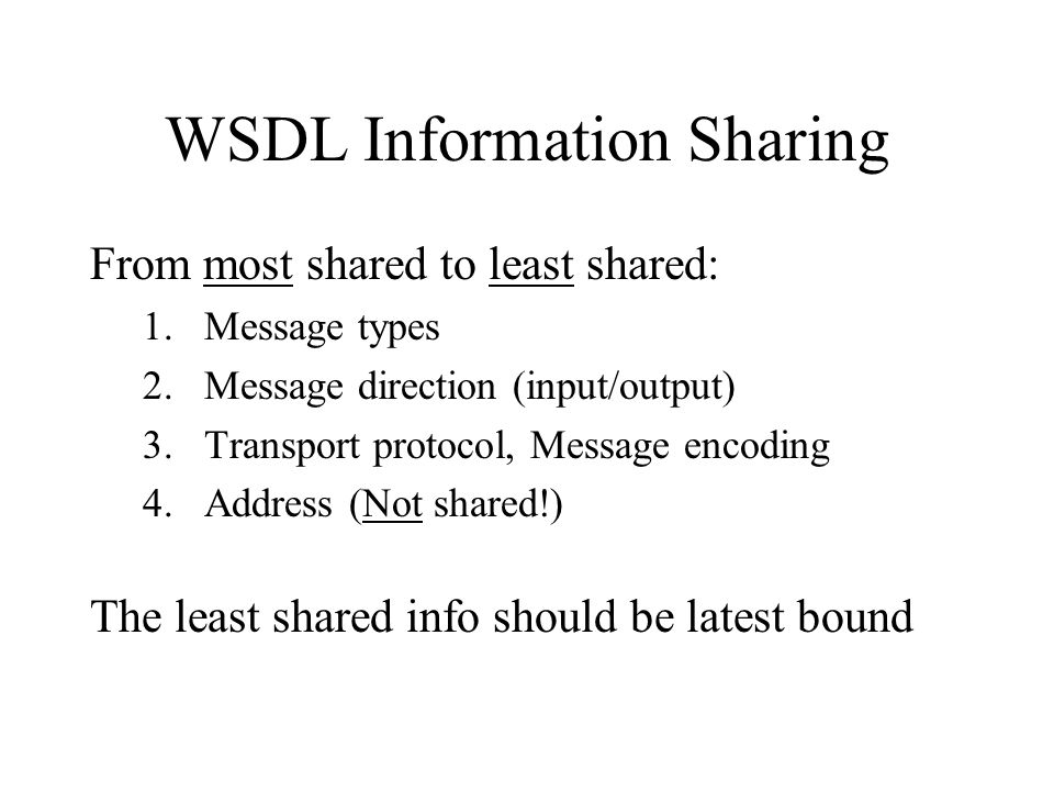 WSDL Information Sharing From most shared to least shared: 1.Message types 2.Message direction (input/output) 3.Transport protocol, Message encoding 4.Address (Not shared!) The least shared info should be latest bound