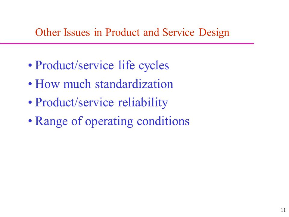 11 Other Issues in Product and Service Design Product/service life cycles How much standardization Product/service reliability Range of operating conditions