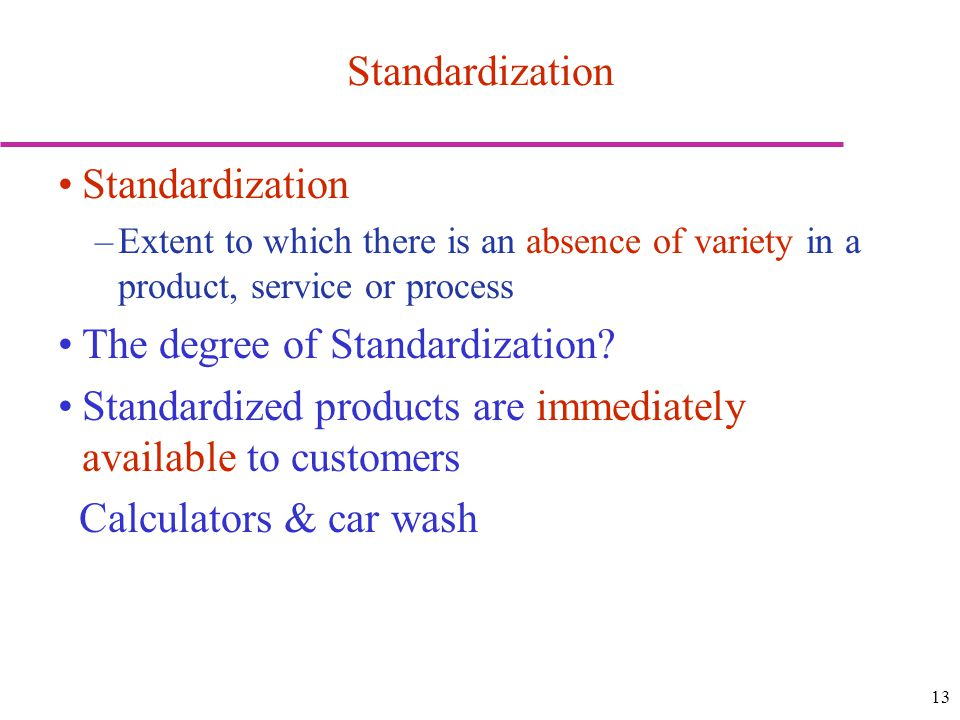 13 Standardization –Extent to which there is an absence of variety in a product, service or process The degree of Standardization.