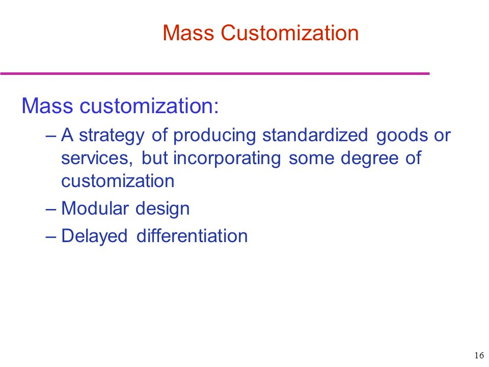 16 Mass customization: –A strategy of producing standardized goods or services, but incorporating some degree of customization –Modular design –Delayed differentiation Mass Customization