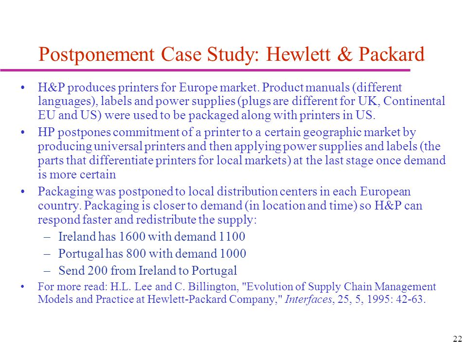 22 Postponement Case Study: Hewlett & Packard H&P produces printers for Europe market. Product manuals (different languages), labels and power supplie