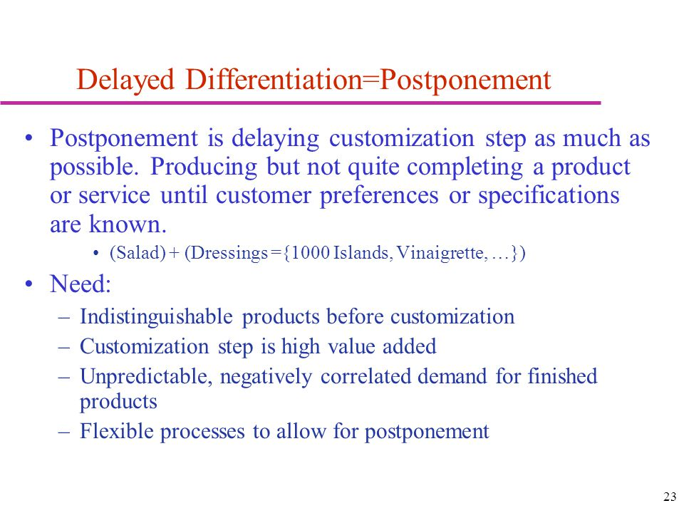 23 Delayed Differentiation=Postponement Postponement is delaying customization step as much as possible.
