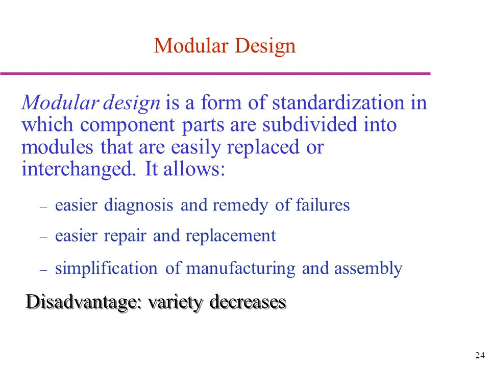 24 Modular Design Modular design is a form of standardization in which component parts are subdivided into modules that are easily replaced or interch