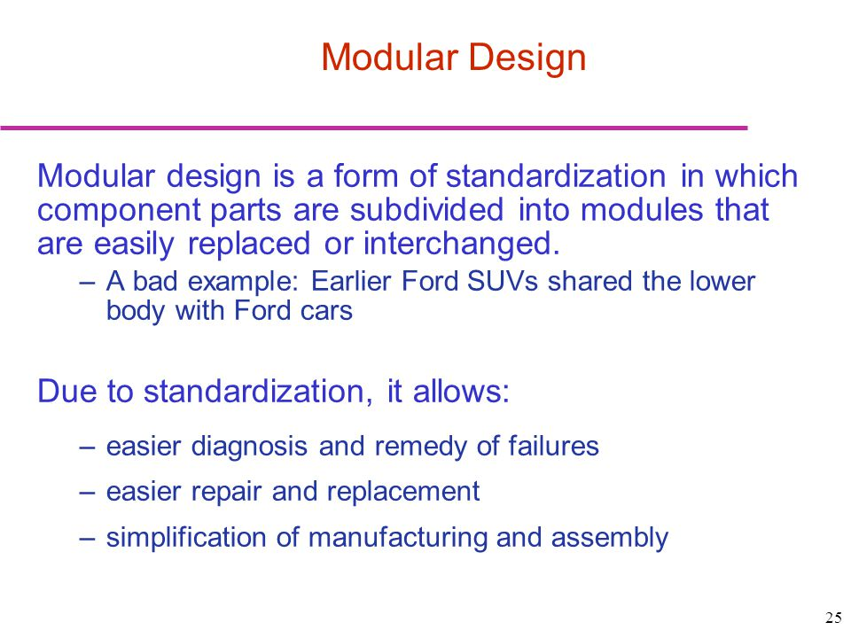 25 Modular Design Modular design is a form of standardization in which component parts are subdivided into modules that are easily replaced or interchanged.