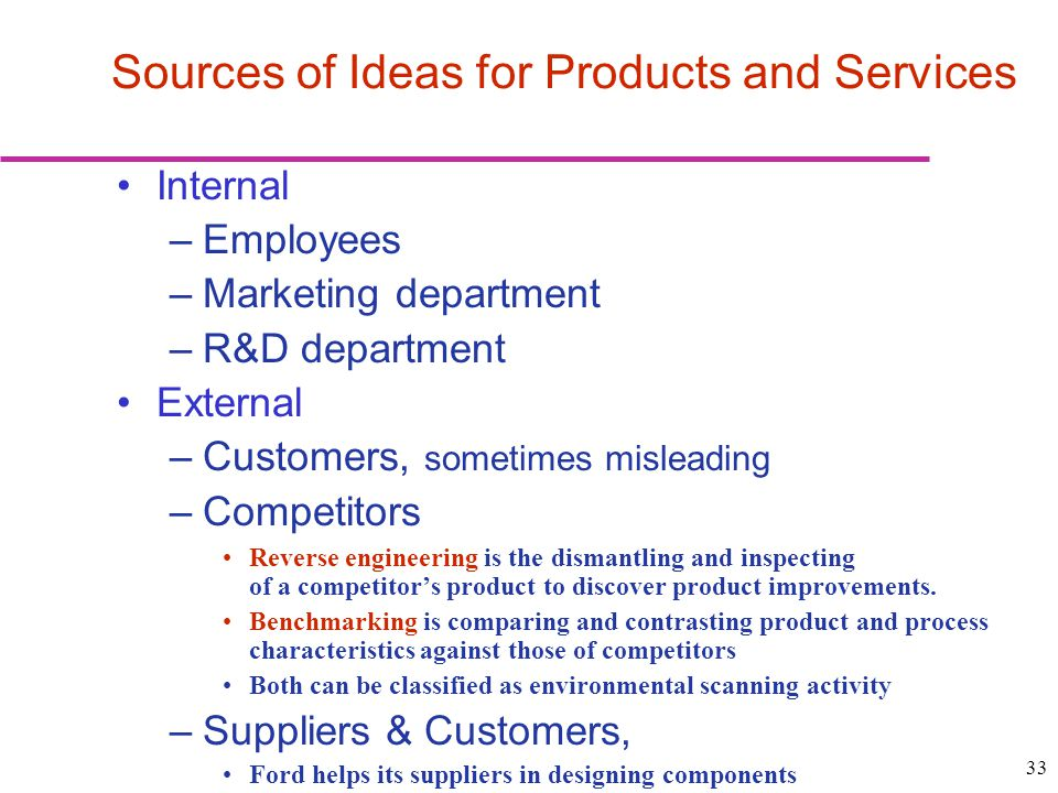 33 Internal –Employees –Marketing department –R&D department External –Customers, sometimes misleading –Competitors Reverse engineering is the dismantling and inspecting of a competitors product to discover product improvements.