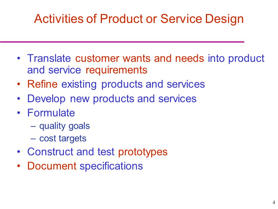 4 Translate customer wants and needs into product and service requirements Refine existing products and services Develop new products and services For