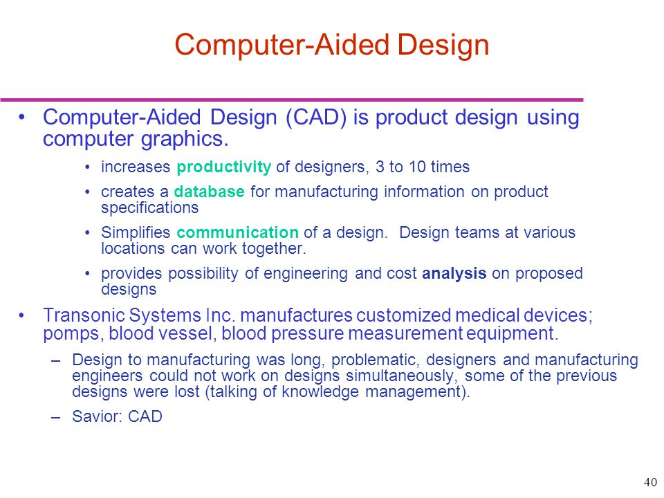 40 Computer-Aided Design Computer-Aided Design (CAD) is product design using computer graphics. increases productivity of designers, 3 to 10 times cre