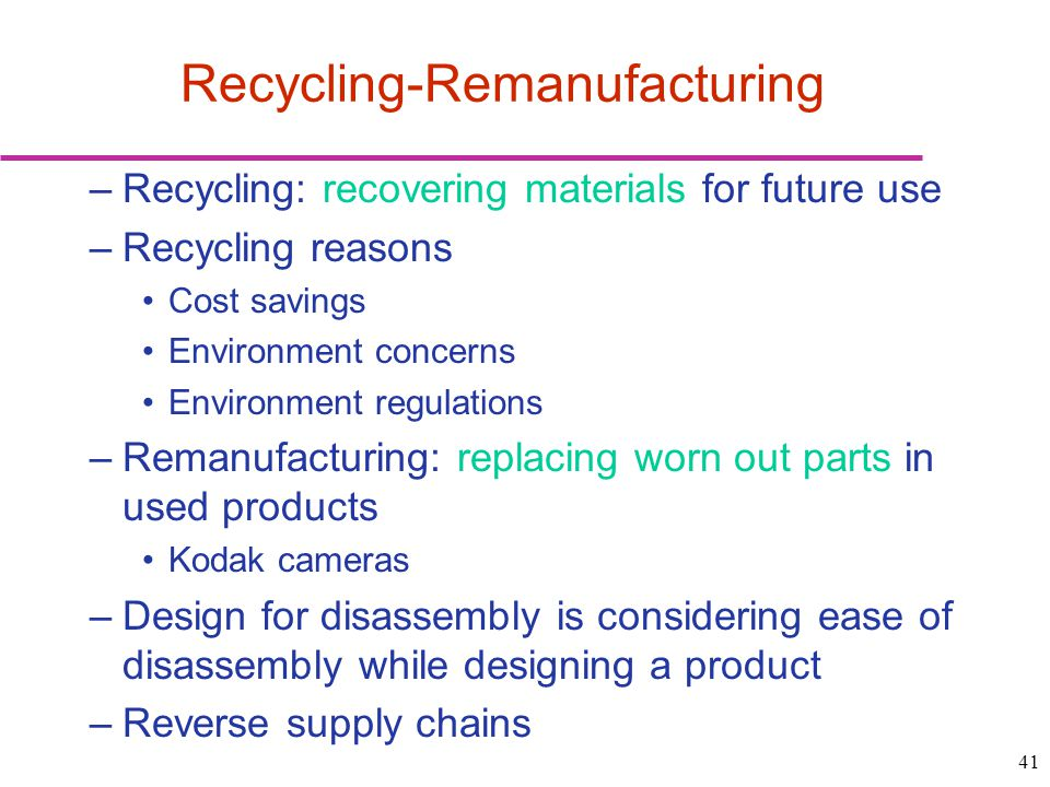41 –Recycling: recovering materials for future use –Recycling reasons Cost savings Environment concerns Environment regulations –Remanufacturing: repl