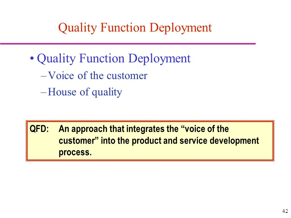 42 Quality Function Deployment –Voice of the customer –House of quality Quality Function Deployment QFD: An approach that integrates the voice of the customer into the product and service development process.