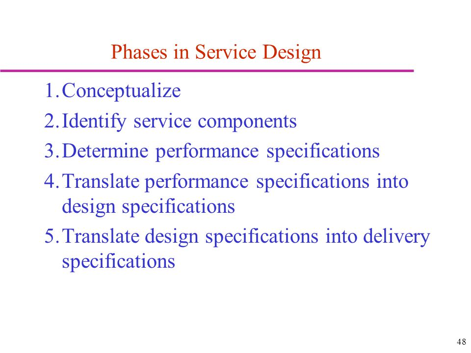 48 Phases in Service Design 1.Conceptualize 2.Identify service components 3.Determine performance specifications 4.Translate performance specifications into design specifications 5.Translate design specifications into delivery specifications
