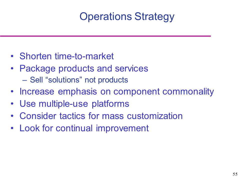 55 Shorten time-to-market Package products and services –Sell solutions not products Increase emphasis on component commonality Use multiple-use platforms Consider tactics for mass customization Look for continual improvement Operations Strategy