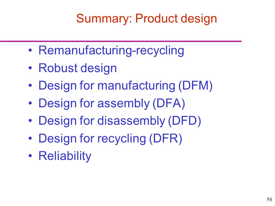 56 Remanufacturing-recycling Robust design Design for manufacturing (DFM) Design for assembly (DFA) Design for disassembly (DFD) Design for recycling (DFR) Reliability Summary: Product design
