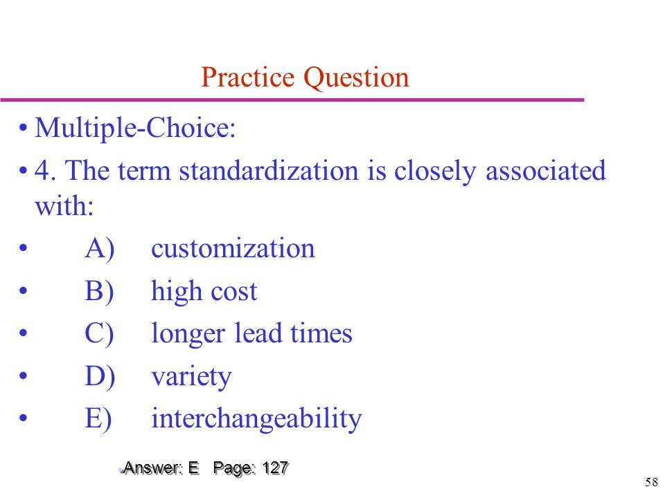 58 Practice Question Multiple-Choice: 4. The term standardization is closely associated with: A)customization B)high cost C)longer lead times D)variet