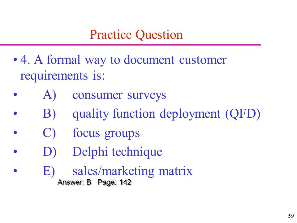 59 Practice Question 4. A formal way to document customer requirements is: A)consumer surveys B)quality function deployment (QFD) C)focus groups D)Del