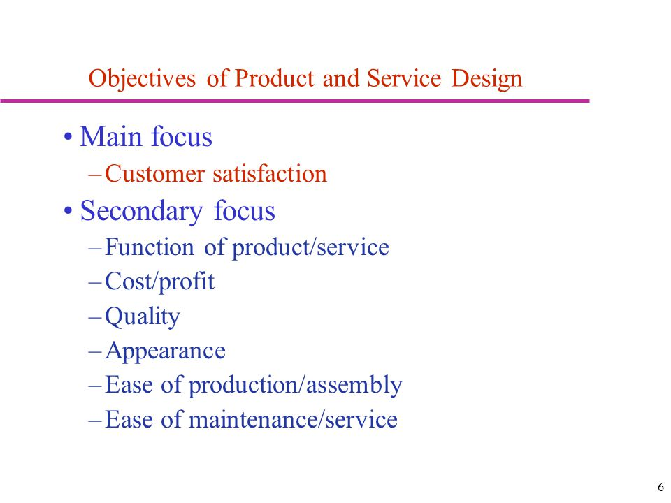 6 Objectives of Product and Service Design Main focus –Customer satisfaction Secondary focus –Function of product/service –Cost/profit –Quality –Appearance –Ease of production/assembly –Ease of maintenance/service