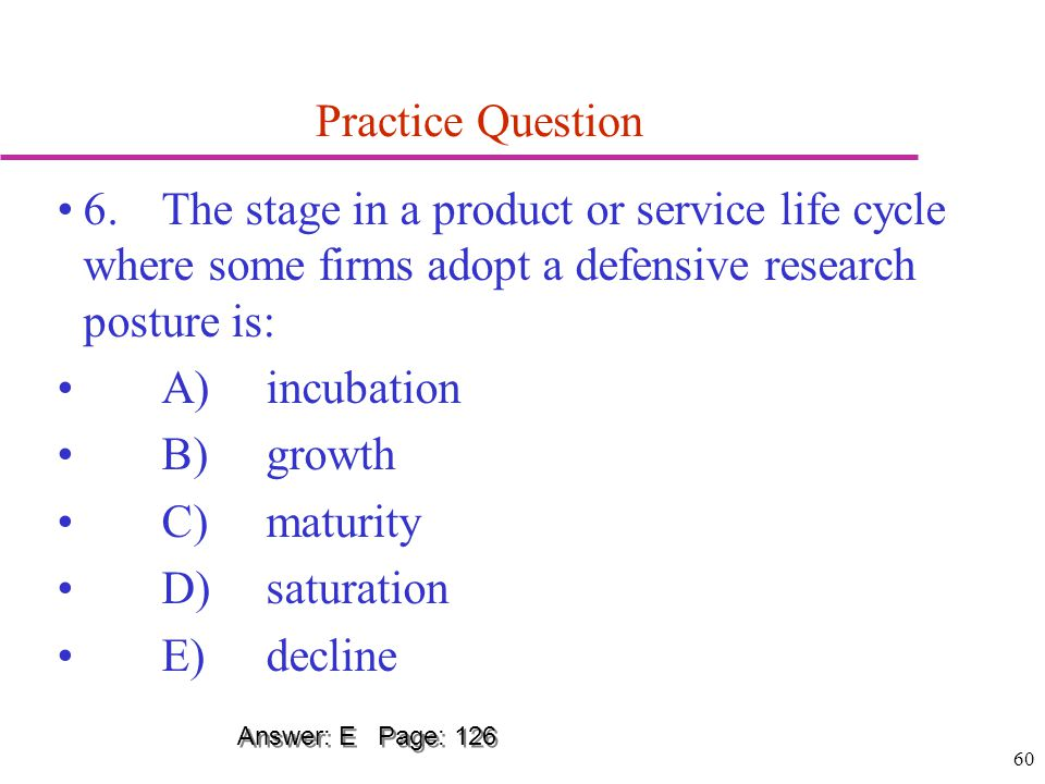 60 Practice Question 6.The stage in a product or service life cycle where some firms adopt a defensive research posture is: A)incubation B)growth C)ma