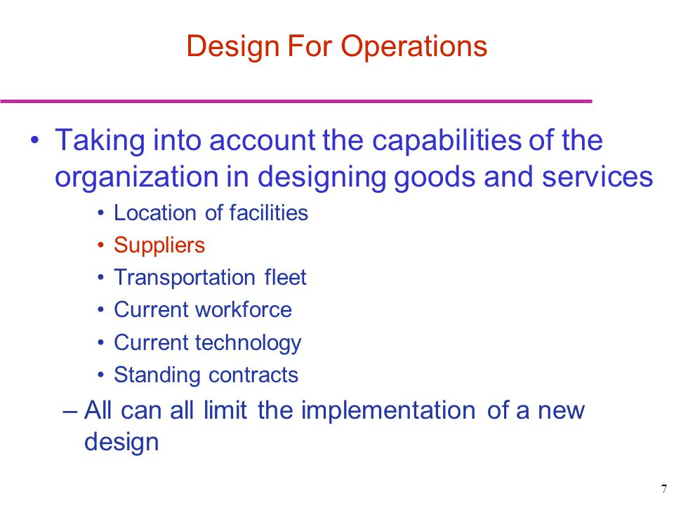 7 Taking into account the capabilities of the organization in designing goods and services Location of facilities Suppliers Transportation fleet Current workforce Current technology Standing contracts –All can all limit the implementation of a new design Design For Operations