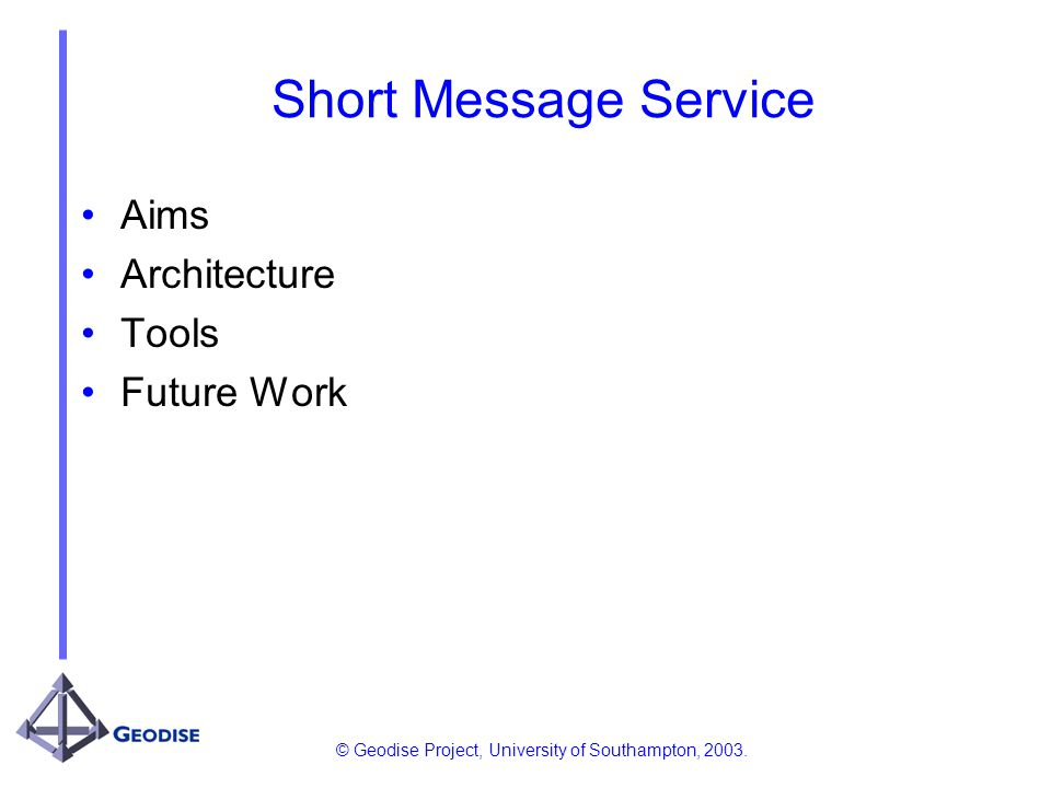 © Geodise Project, University of Southampton, 2003. Short Message Service Aims Architecture Tools Future Work