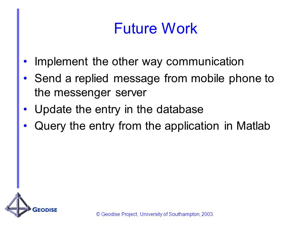 © Geodise Project, University of Southampton, 2003. Future Work Implement the other way communication Send a replied message from mobile phone to the