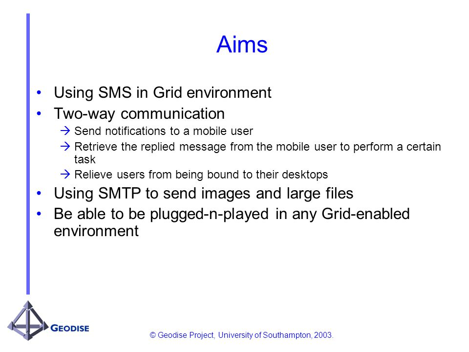 © Geodise Project, University of Southampton, 2003. Aims Using SMS in Grid environment Two-way communication Send notifications to a mobile user Retri
