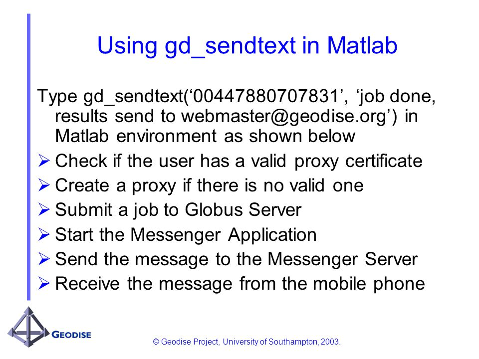 © Geodise Project, University of Southampton, 2003. Using gd_sendtext in Matlab Type gd_sendtext(00447880707831, job done, results send to webmaster@g