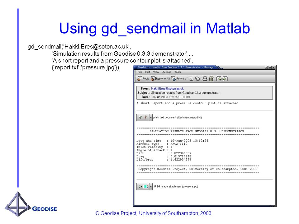 © Geodise Project, University of Southampton, 2003. Using gd_sendmail in Matlab gd_sendmail(Hakki.Eres@soton.ac.uk, 'Simulation results from Geodise 0