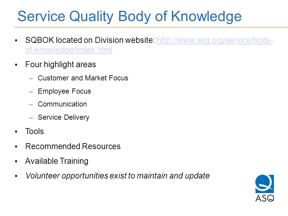 Service Quality Body of Knowledge SQBOK located on Division website: http://www.asq.org/service/body- of-knowledge/index.htmlhttp://www.asq.org/service/body- of-knowledge/index.html Four highlight areas – Customer and Market Focus – Employee Focus – Communication – Service Delivery Tools Recommended Resources Available Training Volunteer opportunities exist to maintain and update