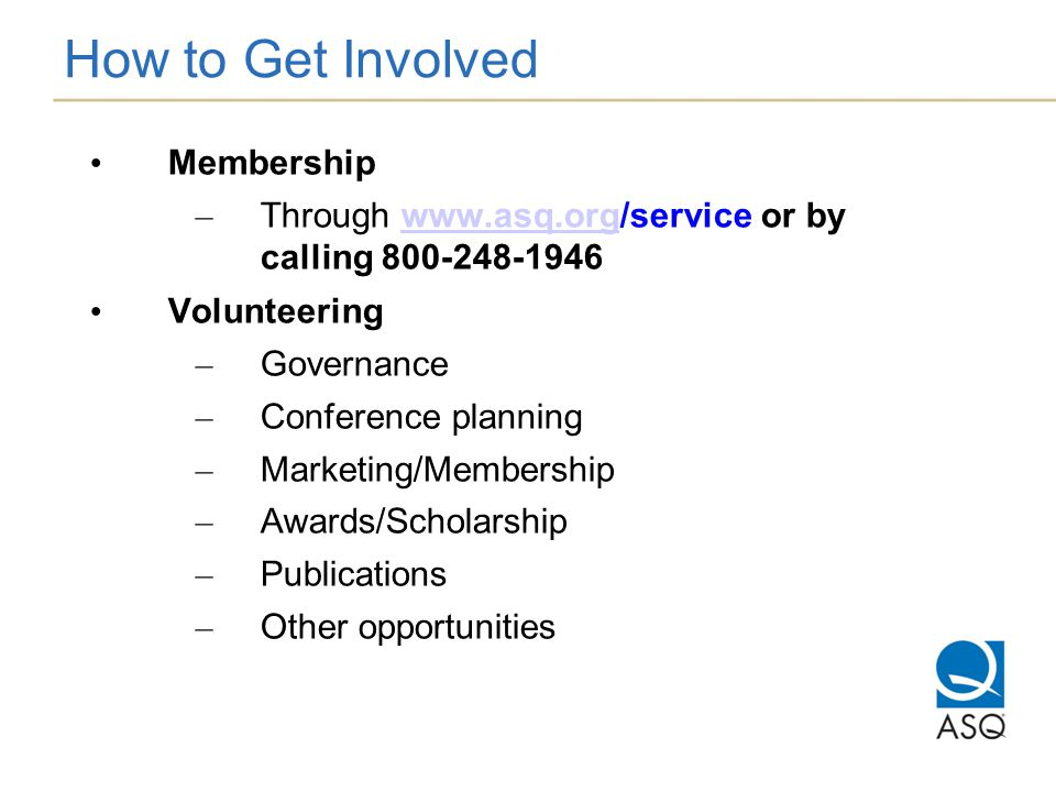 How to Get Involved Membership – Through www.asq.org/service or by calling 800-248-1946www.asq.org Volunteering – Governance – Conference planning – Marketing/Membership – Awards/Scholarship – Publications – Other opportunities