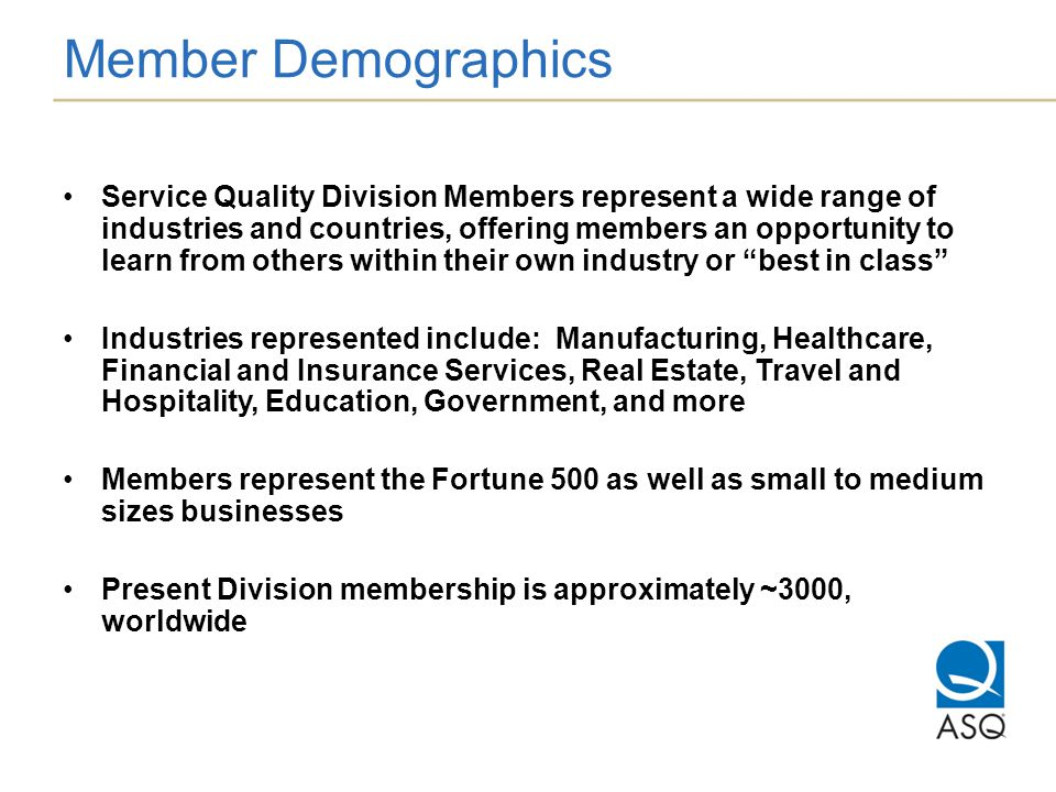 Member Demographics Service Quality Division Members represent a wide range of industries and countries, offering members an opportunity to learn from others within their own industry or best in class Industries represented include: Manufacturing, Healthcare, Financial and Insurance Services, Real Estate, Travel and Hospitality, Education, Government, and more Members represent the Fortune 500 as well as small to medium sizes businesses Present Division membership is approximately ~3000, worldwide